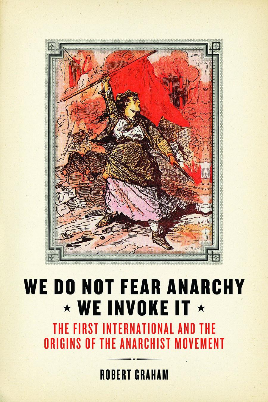 we do not fear anarchy we invoke it robert graham s anarchism weblog